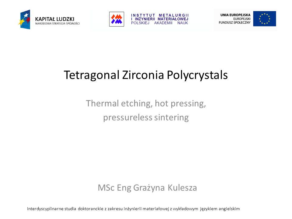 Tetragonal Zirconia Polycrystals Thermal etching, hot pressing, pressureless sintering Interdyscyplinarne studia doktoranckie z zakresu inżynierii materiałowej z wykładowym językiem angielskim MSc Eng Grażyna Kulesza