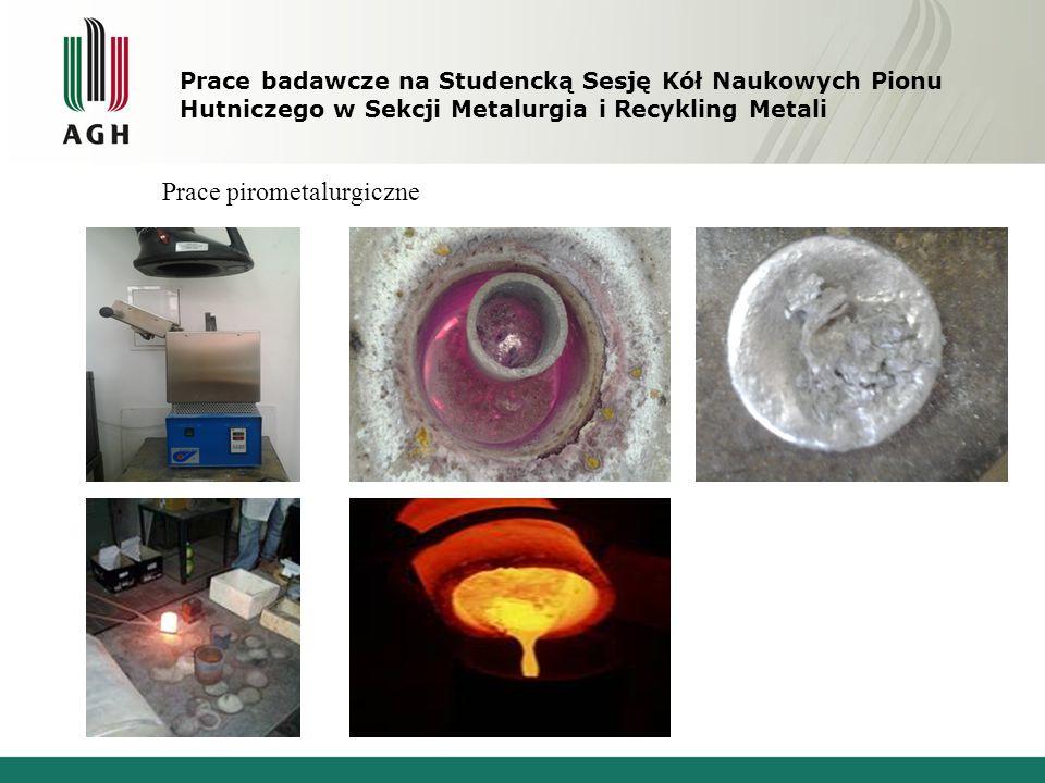 Prace badawcze na Studencką Sesję Kół Naukowych Pionu Hutniczego w Sekcji Metalurgia i Recykling Metali Prace pirometalurgiczne