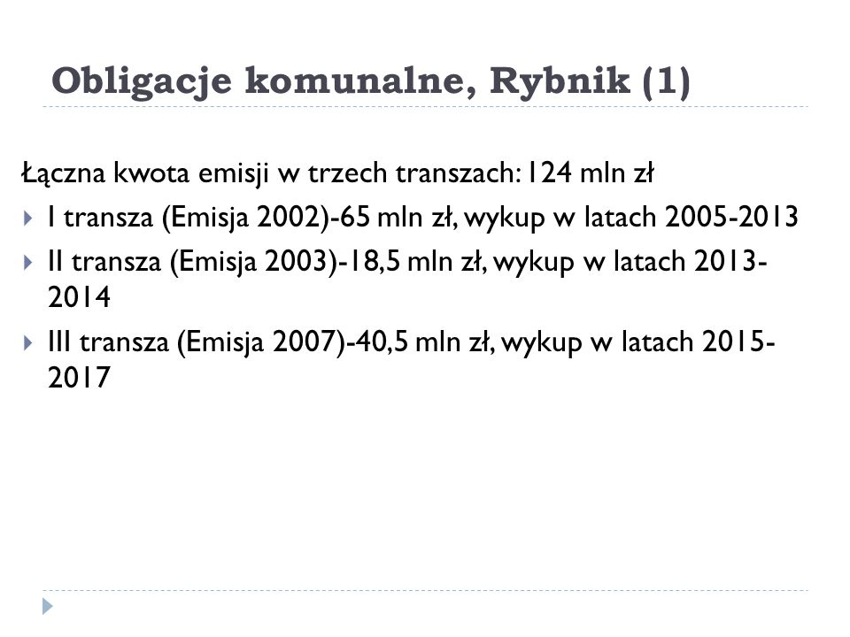 Obligacje komunalne, Rybnik (1) Łączna kwota emisji w trzech transzach: 124 mln zł  I transza (Emisja 2002)-65 mln zł, wykup w latach 2005-2013  II transza (Emisja 2003)-18,5 mln zł, wykup w latach 2013- 2014  III transza (Emisja 2007)-40,5 mln zł, wykup w latach 2015- 2017