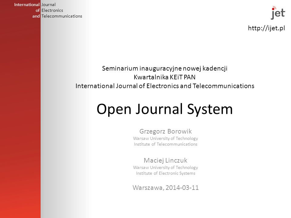 http://ijet.pl International of and Journal Electronics Telecommunications Seminarium inauguracyjne nowej kadencji Kwartalnika KEiT PAN International Journal of Electronics and Telecommunications Open Journal System Grzegorz Borowik Warsaw University of Technology Institute of Telecommunications Maciej Linczuk Warsaw University of Technology Institute of Electronic Systems Warszawa, 2014-03-11