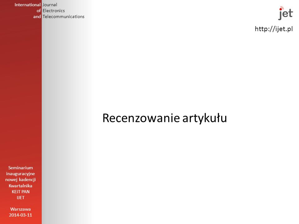 http://ijet.pl International of and Journal Electronics Telecommunications Recenzowanie artykułu Warszawa 2014-03-11 Seminarium inauguracyjne nowej kadencji Kwartalnika KEiT PAN IJET