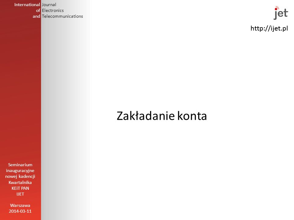 http://ijet.pl International of and Journal Electronics Telecommunications Zakładanie konta Warszawa 2014-03-11 Seminarium inauguracyjne nowej kadencji Kwartalnika KEiT PAN IJET http://ijet.pl