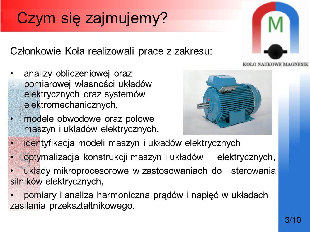 3/10 Członkowie Koła realizowali prace z zakresu: analizy obliczeniowej oraz pomiarowej własności układów elektrycznych oraz systemów elektromechanicz