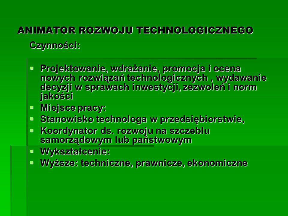 ANIMATOR ROZWOJU TECHNOLOGICZNEGO Czynności:  Projektowanie, wdrażanie, promocja i ocena nowych rozwiązań technologicznych, wydawanie decyzji w spraw