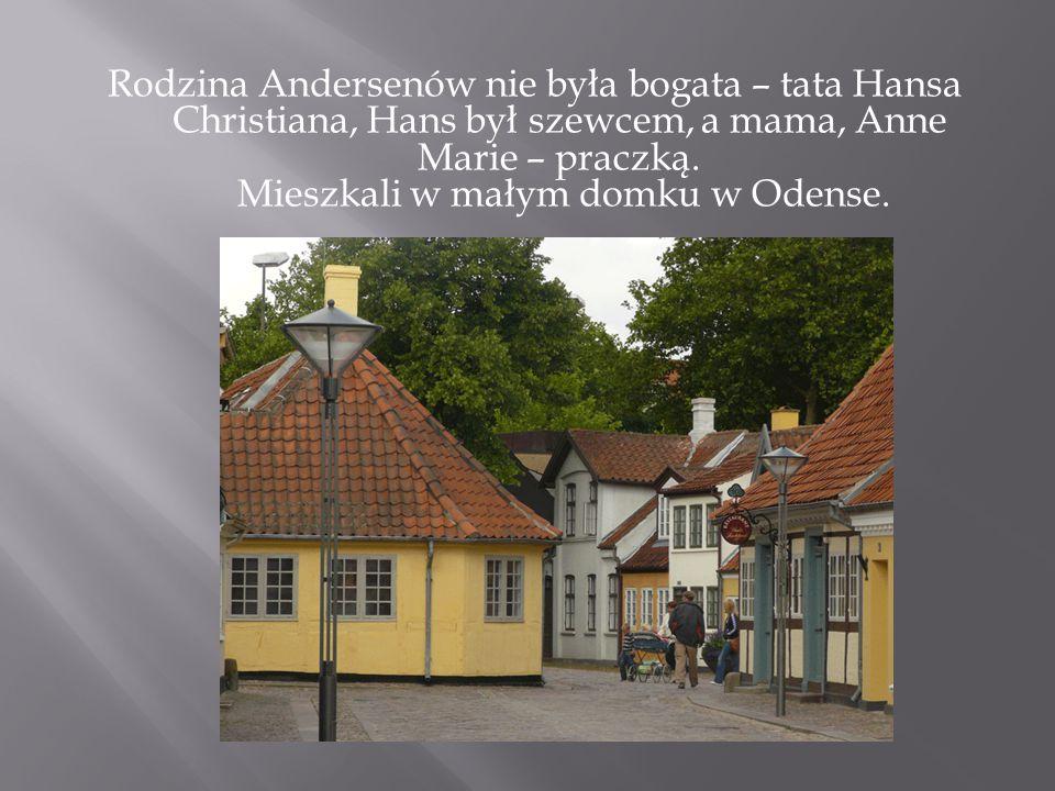 Rodzina Andersenów nie była bogata – tata Hansa Christiana, Hans był szewcem, a mama, Anne Marie – praczką. Mieszkali w małym domku w Odense.