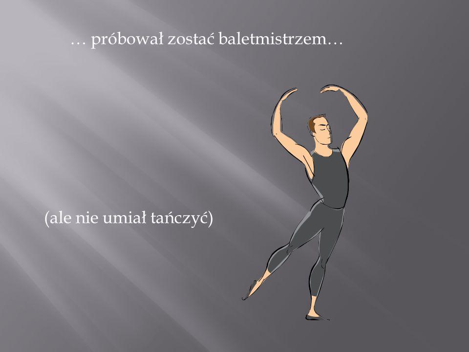 … próbował zostać baletmistrzem… (ale nie umiał tańczyć)
