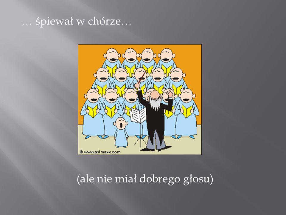 … śpiewał w chórze… (ale nie miał dobrego głosu)