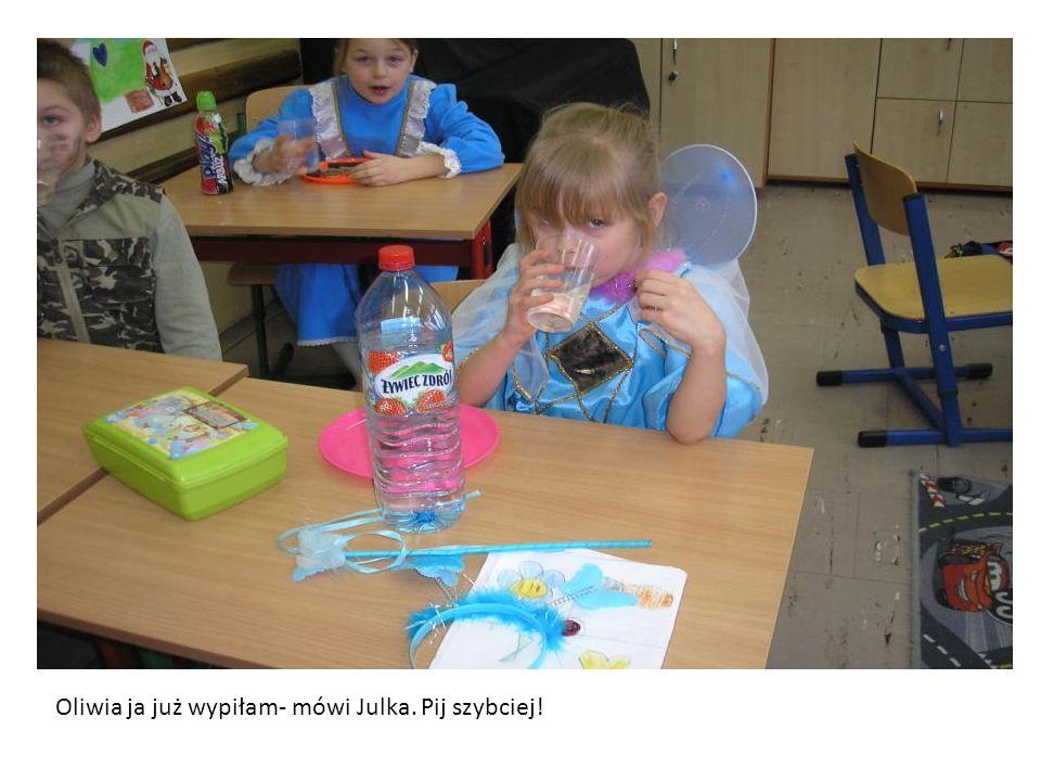 Oliwia ja już wypiłam- mówi Julka. Pij szybciej!