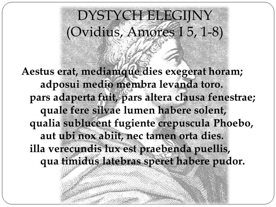 DYSTYCH ELEGIJNY (Ovidius, Amores I 5, 1-8) Aestus erat, mediamque dies exegerat horam; adposui medio membra levanda toro. pars adaperta fuit, pars al
