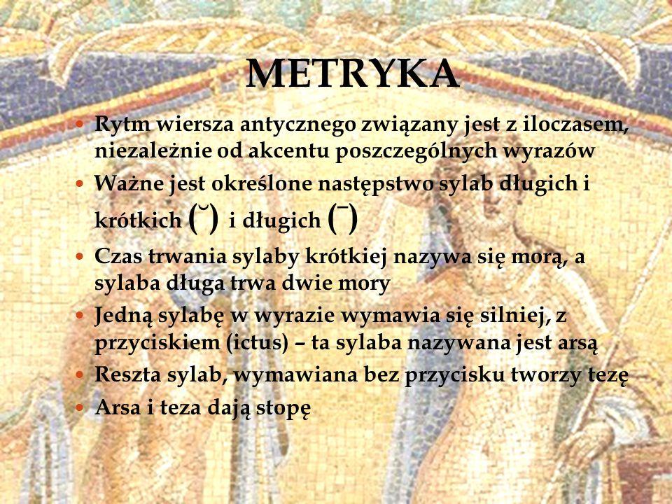 METRYKA Rytm wiersza antycznego związany jest z iloczasem, niezależnie od akcentu poszczególnych wyrazów Ważne jest określone następstwo sylab długich