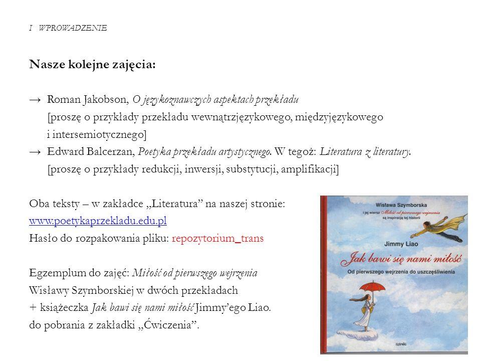 I WPROWADZENIE Nasze kolejne zajęcia: → Roman Jakobson, O językoznawczych aspektach przekładu [proszę o przykłady przekładu wewnątrzjęzykowego, między