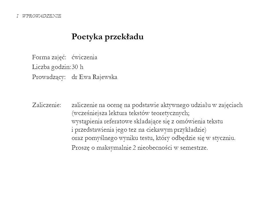 I WPROWADZENIE Poetyka przekładu Forma zajęć:ćwiczenia Liczba godzin:30 h Prowadzący:dr Ewa Rajewska Zaliczenie: zaliczenie na ocenę na podstawie akty