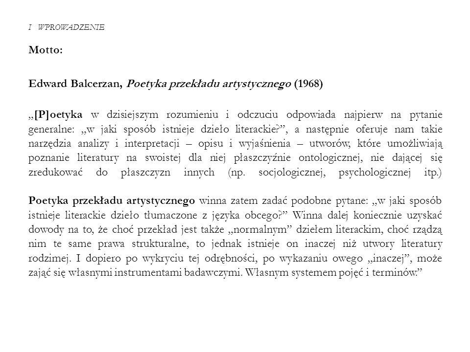 """I WPROWADZENIE Motto: Edward Balcerzan, Poetyka przekładu artystycznego (1968) """"[P]oetyka w dzisiejszym rozumieniu i odczuciu odpowiada najpierw na py"""