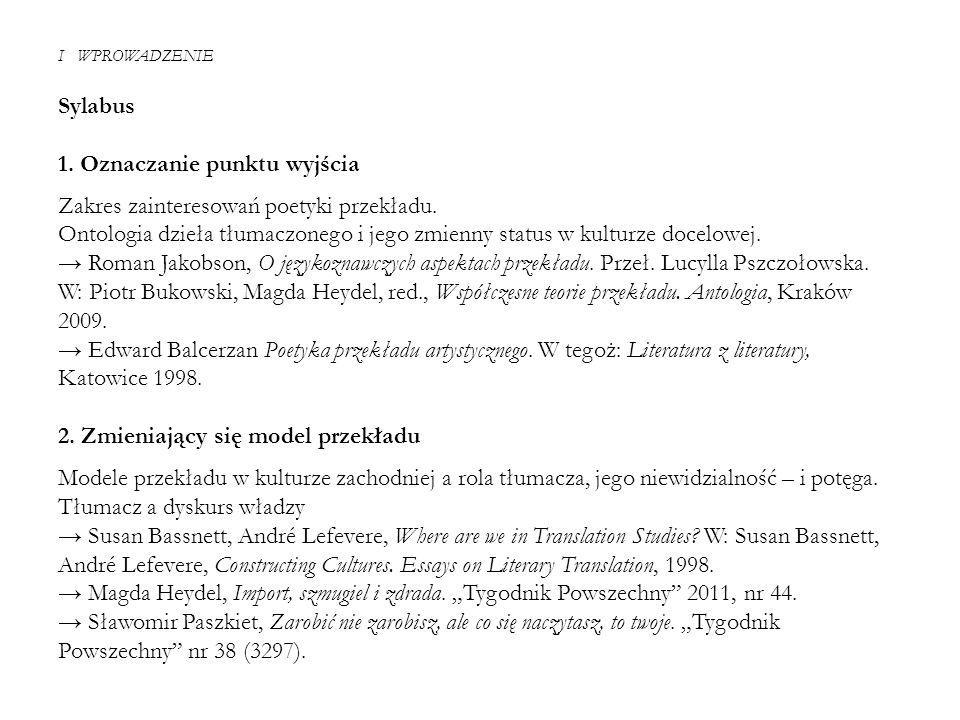 I WPROWADZENIE Sylabus 1. Oznaczanie punktu wyjścia Zakres zainteresowań poetyki przekładu. Ontologia dzieła tłumaczonego i jego zmienny status w kult