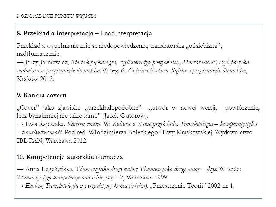 """I. OZNACZANIE PUNKTU WYJŚCIA 8. Przekład a interpretacja – i nadinterpretacja Przekład a wypełnianie miejsc niedopowiedzenia; translatorska """"odsiebizn"""