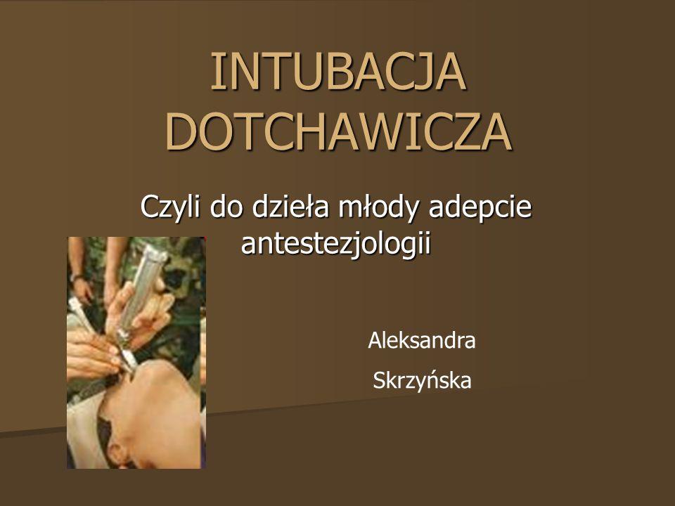 INTUBACJA DOTCHAWICZA Czyli do dzieła młody adepcie antestezjologii Aleksandra Skrzyńska