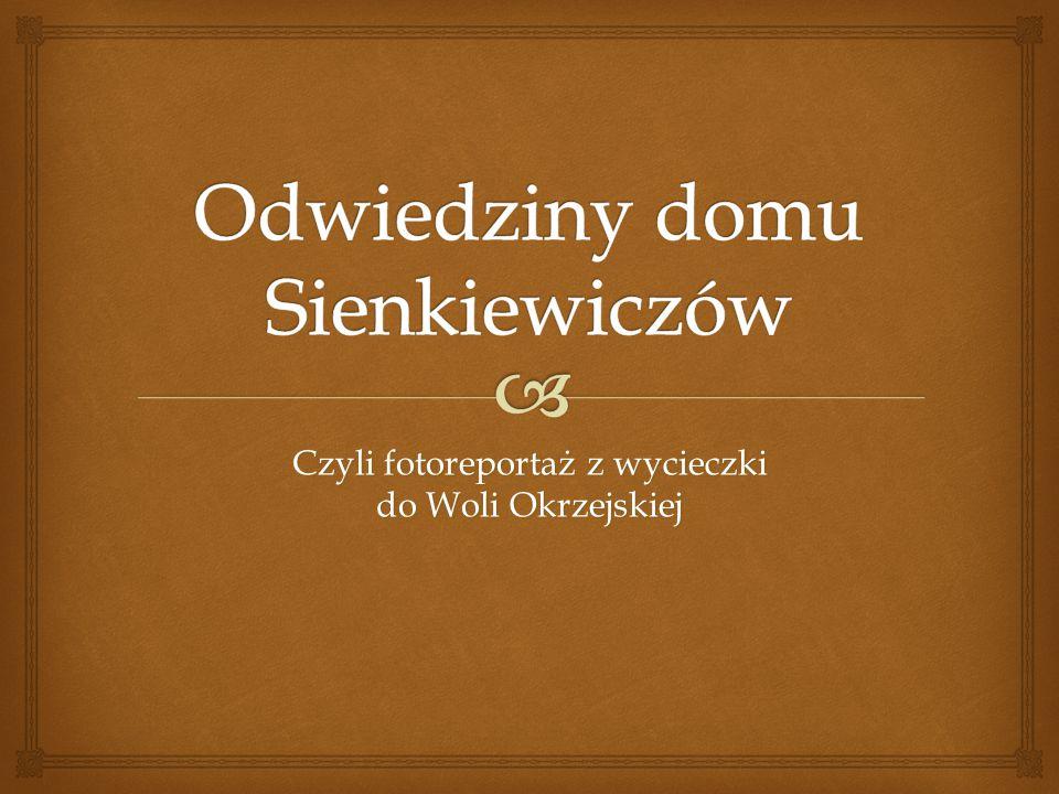   Dotarliśmy do Woli Okrzejskiej około godziny 11.00 Miejscowość, w której mieści się muzeum Henryka Sienkiewicza, okazała się być miłą i spokojną wioską, a sam dom wraz z ogrodem utrzymano w stylu XIX wiecznym.