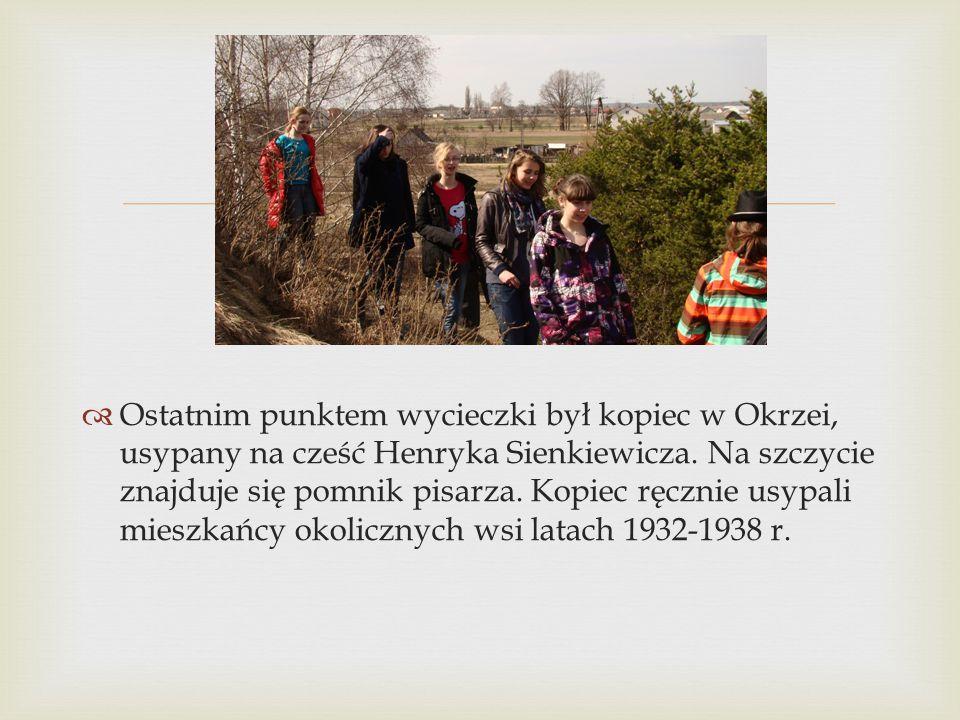   Ostatnim punktem wycieczki był kopiec w Okrzei, usypany na cześć Henryka Sienkiewicza. Na szczycie znajduje się pomnik pisarza. Kopiec ręcznie usy