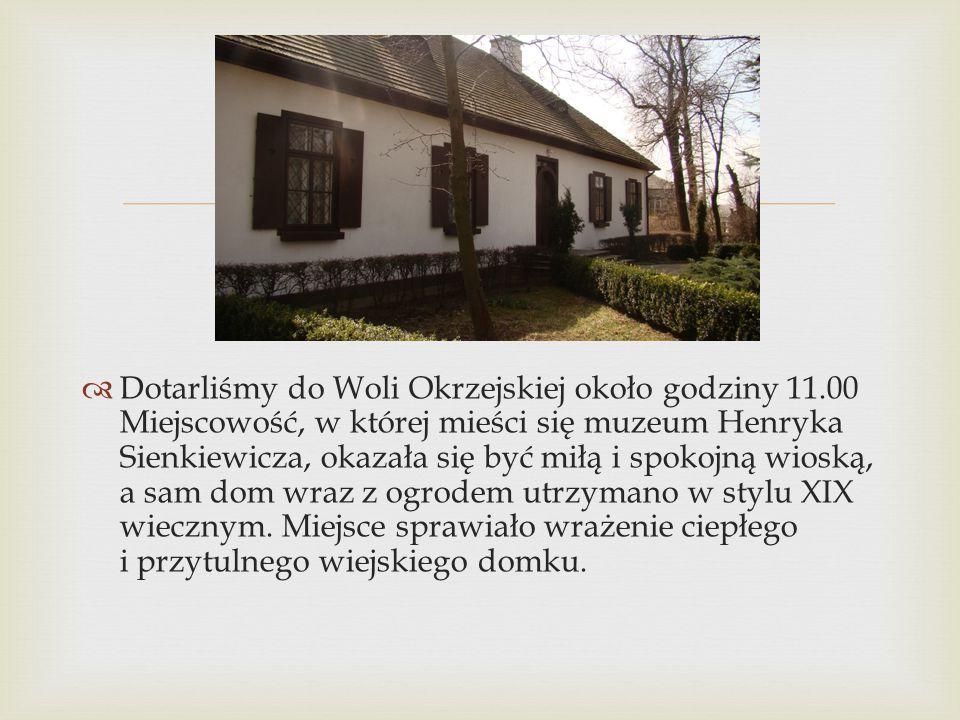   Dotarliśmy do Woli Okrzejskiej około godziny 11.00 Miejscowość, w której mieści się muzeum Henryka Sienkiewicza, okazała się być miłą i spokojną w