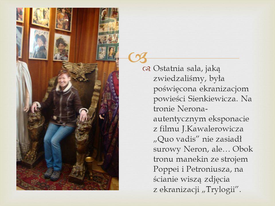   Ostatnia sala, jaką zwiedzaliśmy, była poświęcona ekranizacjom powieści Sienkiewicza. Na tronie Nerona- autentycznym eksponacie z filmu J.Kawalero
