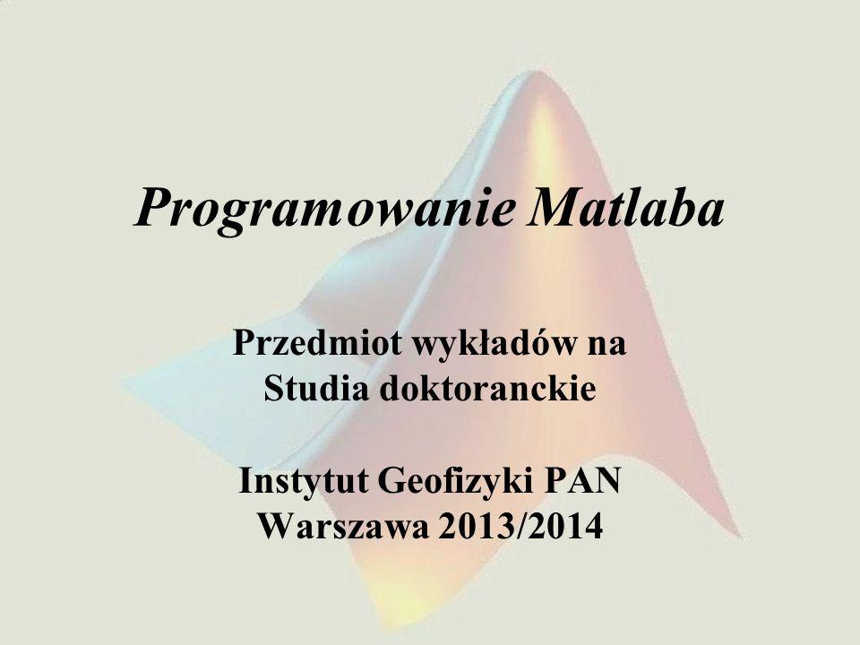 Programowanie Matlaba Przedmiot wykładów na Studia doktoranckie Instytut Geofizyki PAN Warszawa 2013/2014