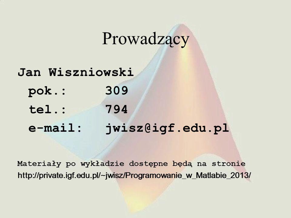 Prowadzący Jan Wiszniowski pok.:309 tel.:794 e-mail:jwisz@igf.edu.pl Materiały po wykładzie dostępne będą na stronie http://private.igf.edu.pl/~jwisz/Programowanie_w_Matlabie_2013/