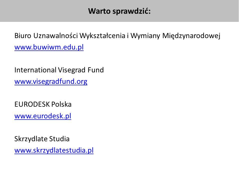 Biuro Uznawalności Wykształcenia i Wymiany Międzynarodowej www.buwiwm.edu.pl International Visegrad Fund www.visegradfund.org EURODESK Polska www.eurodesk.pl Skrzydlate Studia www.skrzydlatestudia.pl Warto sprawdzić: