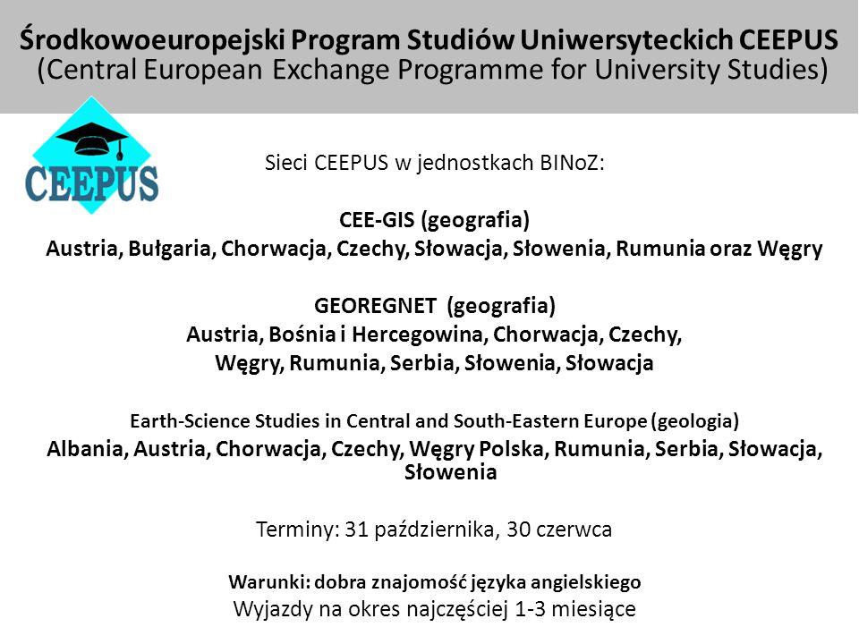 Środkowoeuropejski Program Studiów Uniwersyteckich CEEPUS (Central European Exchange Programme for University Studies) Sieci CEEPUS w jednostkach BINoZ: CEE-GIS (geografia) Austria, Bułgaria, Chorwacja, Czechy, Słowacja, Słowenia, Rumunia oraz Węgry GEOREGNET (geografia) Austria, Bośnia i Hercegowina, Chorwacja, Czechy, Węgry, Rumunia, Serbia, Słowenia, Słowacja Earth-Science Studies in Central and South-Eastern Europe (geologia) Albania, Austria, Chorwacja, Czechy, Węgry Polska, Rumunia, Serbia, Słowacja, Słowenia Terminy: 31 października, 30 czerwca Warunki: dobra znajomość języka angielskiego Wyjazdy na okres najczęściej 1-3 miesiące