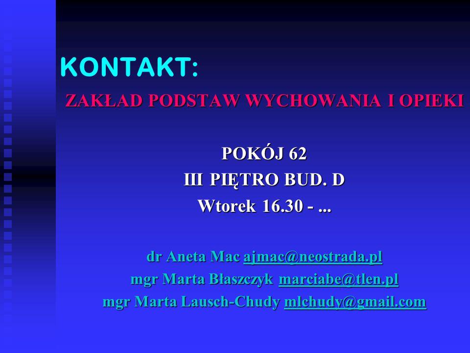 KONTAKT: ZAKŁAD PODSTAW WYCHOWANIA I OPIEKI POKÓJ 62 III PIĘTRO BUD. D Wtorek 16.30 -... dr Aneta Mac ajmac@neostrada.pl mgr Marta Błaszczyk marciabe@