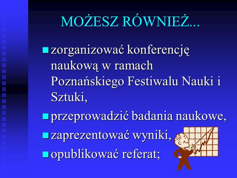 MOŻESZ RÓWNIEŻ... zorganizować konferencję naukową w ramach Poznańskiego Festiwalu Nauki i Sztuki, zorganizować konferencję naukową w ramach Poznański