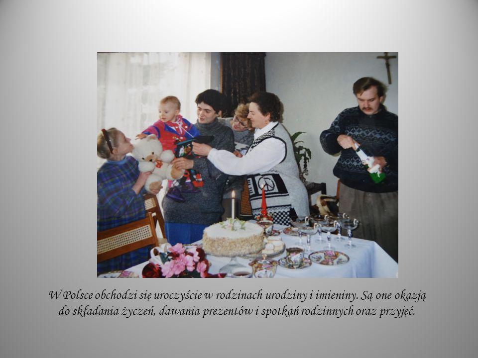 W Polsce obchodzi się uroczyście w rodzinach urodziny i imieniny. Są one okazją do składania życzeń, dawania prezentów i spotkań rodzinnych oraz przyj