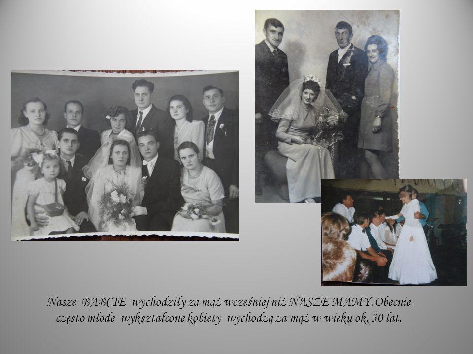 Nasze BABCIE wychodziły za mąż wcześniej niż NASZE MAMY.Obecnie często młode wykształcone kobiety wychodzą za mąż w wieku ok. 30 lat.