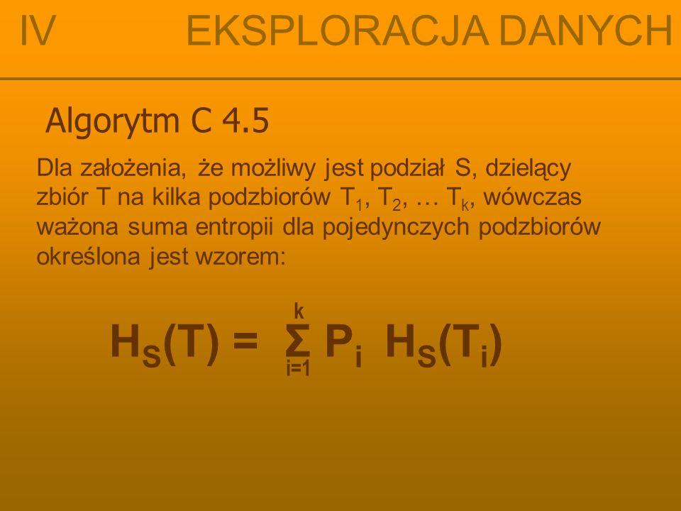 IV EKSPLORACJA DANYCH H(X) = –Σ p j log 2 (p j ) H S (T) = Σ P i H S (T i ) i=1 k
