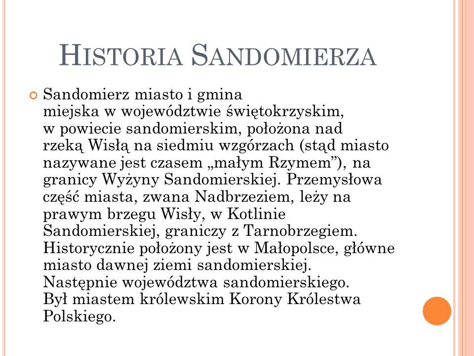 H ISTORIA S ANDOMIERZA Sandomierz miasto i gmina miejska w województwie świętokrzyskim, w powiecie sandomierskim, położona nad rzeką Wisłą na siedmiu