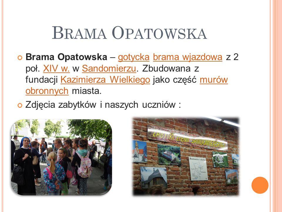 B RAMA O PATOWSKA Brama Opatowska – gotycka brama wjazdowa z 2 poł. XIV w. w Sandomierzu. Zbudowana z fundacji Kazimierza Wielkiego jako część murów o