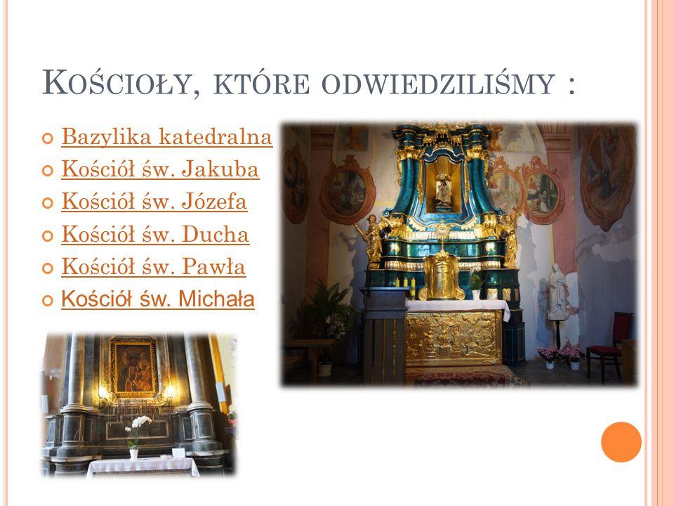 K OŚCIOŁY, KTÓRE ODWIEDZILIŚMY : Bazylika katedralna Kościół św. Jakuba Kościół św. Józefa Kościół św. Ducha Kościół św. Pawła Kościół św. Michała