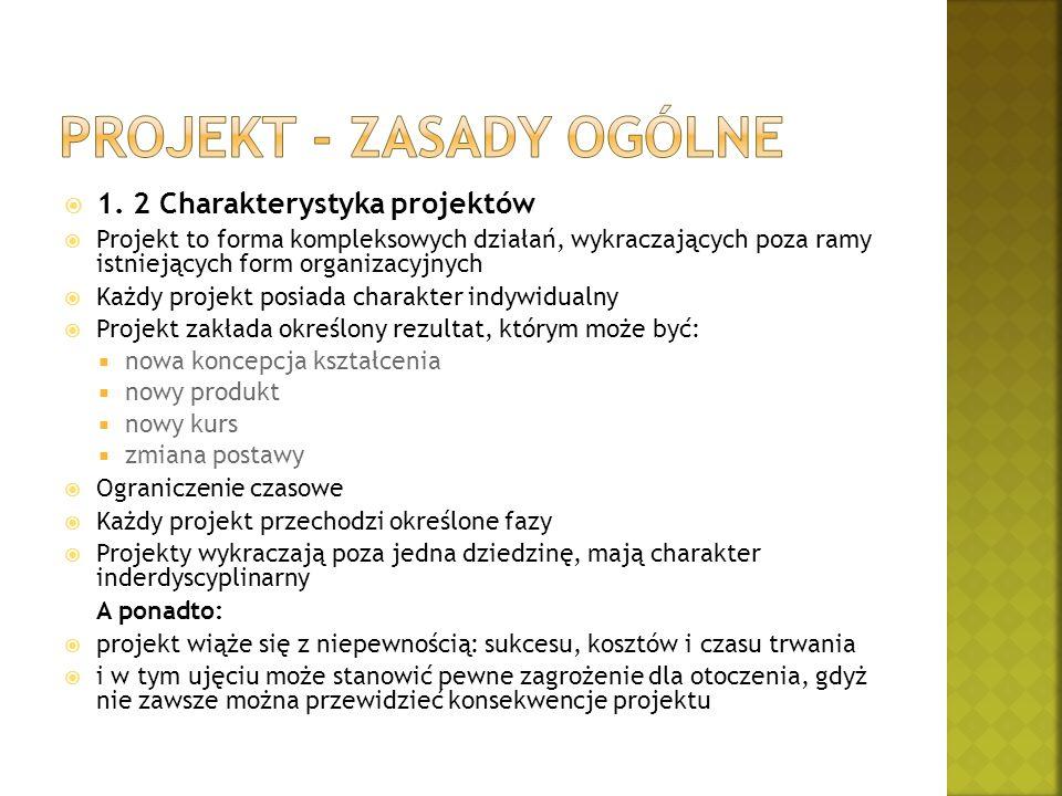  1. 2 Charakterystyka projektów  Projekt to forma kompleksowych działań, wykraczających poza ramy istniejących form organizacyjnych  Każdy projekt