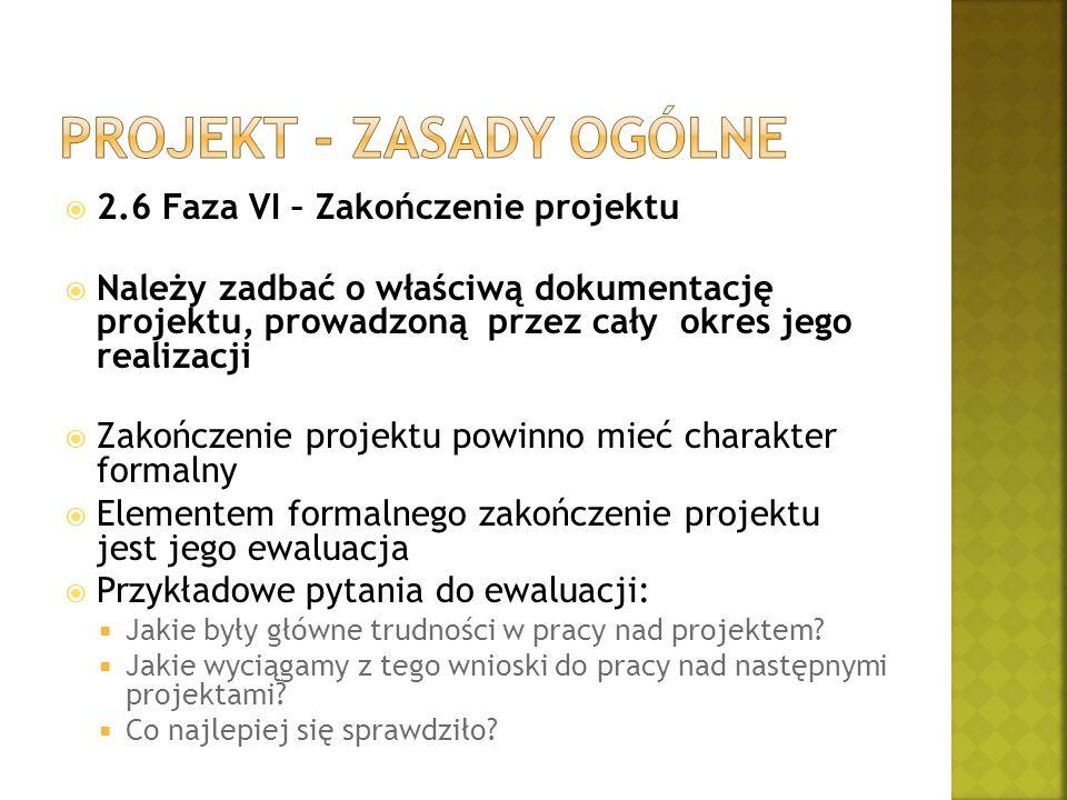  2.6 Faza VI – Zakończenie projektu  Należy zadbać o właściwą dokumentację projektu, prowadzoną przez cały okres jego realizacji  Zakończenie proje