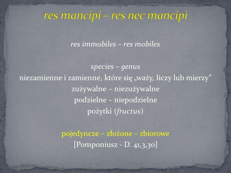 """res immobiles – res mobiles species – genus niezamienne i zamienne, które się """"waży, liczy lub mierzy zużywalne – niezużywalne podzielne – niepodzielne pożytki (fructus) pojedyncze – złożone – zbiorowe [Pomponiusz - D."""