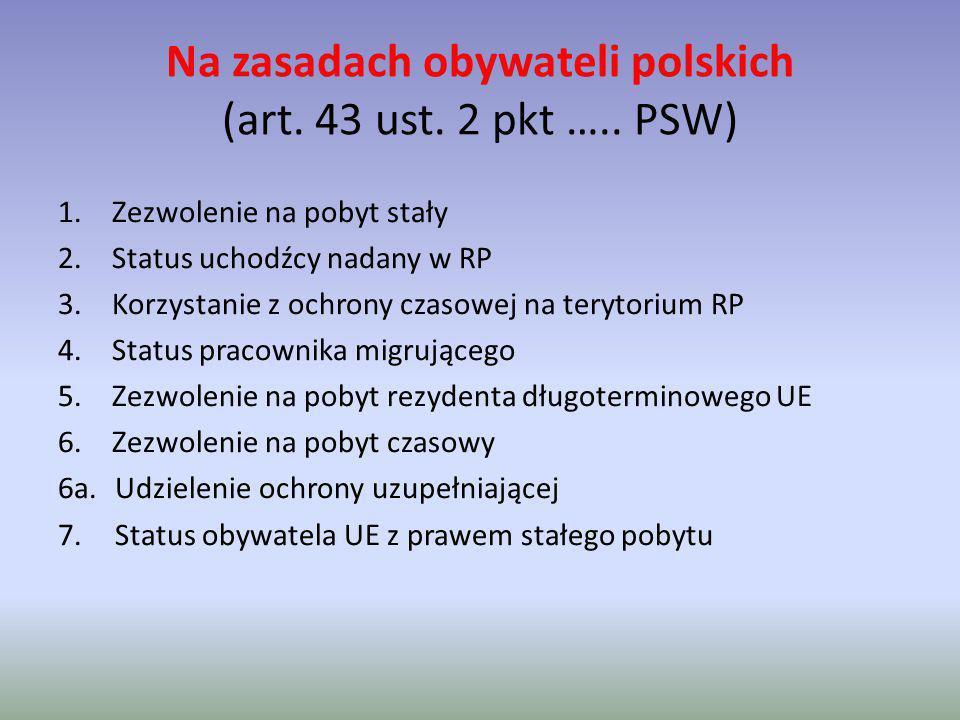 Na zasadach obywateli polskich (art. 43 ust. 2 pkt ….. PSW) 1.Zezwolenie na pobyt stały 2.Status uchodźcy nadany w RP 3.Korzystanie z ochrony czasowej
