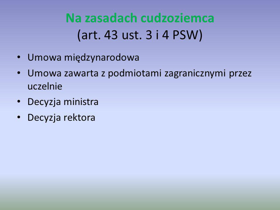 Na zasadach cudzoziemca (art. 43 ust. 3 i 4 PSW) Umowa międzynarodowa Umowa zawarta z podmiotami zagranicznymi przez uczelnie Decyzja ministra Decyzja