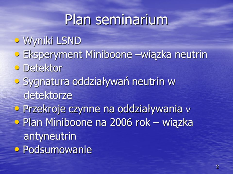 2 Plan seminarium Wyniki LSND Wyniki LSND Eksperyment Miniboone –wiązka neutrin Eksperyment Miniboone –wiązka neutrin Detektor Detektor Sygnatura oddziaływań neutrin w Sygnatura oddziaływań neutrin w detektorze detektorze Przekroje czynne na oddziaływania Przekroje czynne na oddziaływania Plan Miniboone na 2006 rok – wiązka Plan Miniboone na 2006 rok – wiązka antyneutrin antyneutrin Podsumowanie Podsumowanie