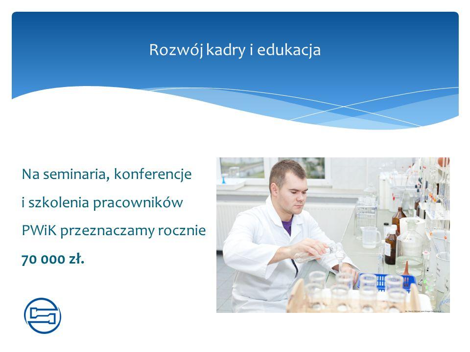 Na seminaria, konferencje i szkolenia pracowników PWiK przeznaczamy rocznie 70 000 zł. Rozwój kadry i edukacja