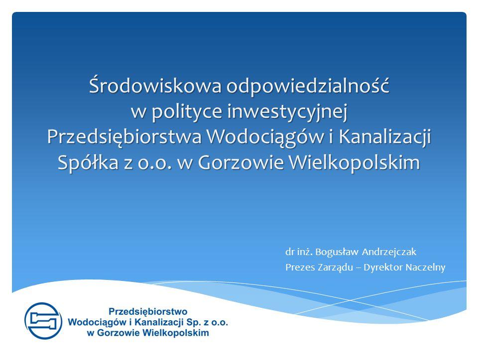 Środowiskowa odpowiedzialność w polityce inwestycyjnej Przedsiębiorstwa Wodociągów i Kanalizacji Spółka z o.o. w Gorzowie Wielkopolskim dr inż. Bogusł