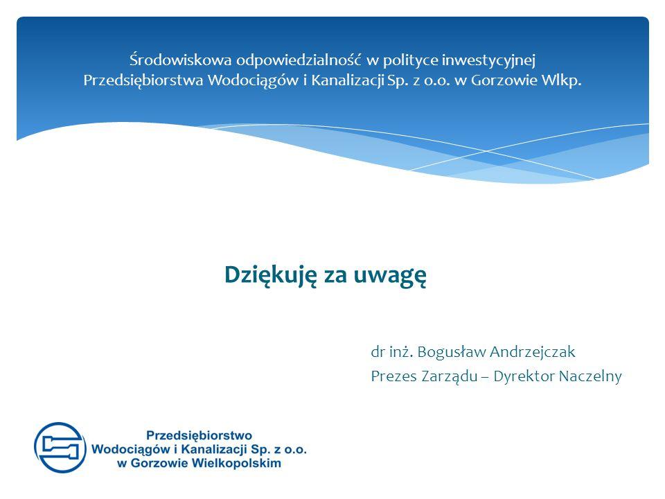 Dziękuję za uwagę Środowiskowa odpowiedzialność w polityce inwestycyjnej Przedsiębiorstwa Wodociągów i Kanalizacji Sp. z o.o. w Gorzowie Wlkp. dr inż.