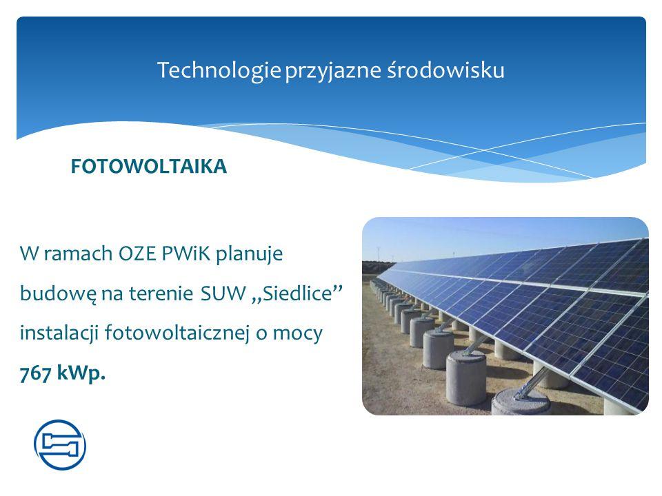 """Technologie przyjazne środowisku W ramach OZE PWiK planuje budowę na terenie SUW """"Siedlice"""" instalacji fotowoltaicznej o mocy 767 kWp. FOTOWOLTAIKA"""
