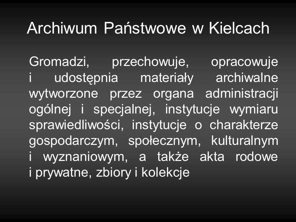 Archiwum Państwowe w Kielcach Gromadzi, przechowuje, opracowuje i udostępnia materiały archiwalne wytworzone przez organa administracji ogólnej i spec