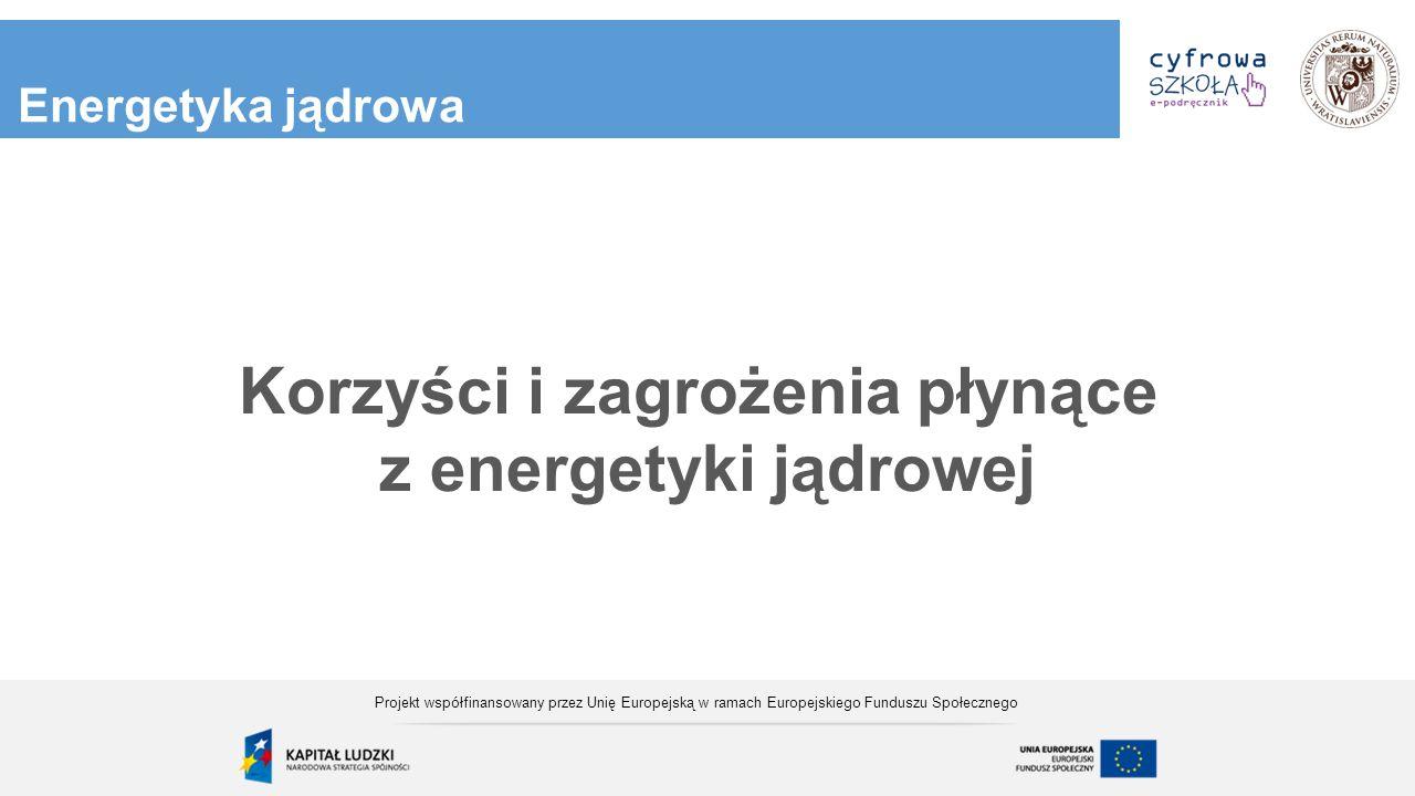 Energetyka jądrowa Korzyści i zagrożenia płynące z energetyki jądrowej Projekt współfinansowany przez Unię Europejską w ramach Europejskiego Funduszu