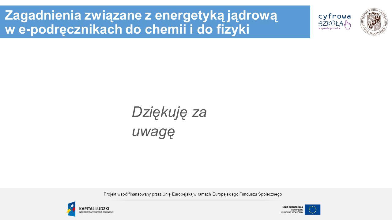 Zagadnienia związane z energetyką jądrową w e-podręcznikach do chemii i do fizyki Dziękuję za uwagę Projekt współfinansowany przez Unię Europejską w r