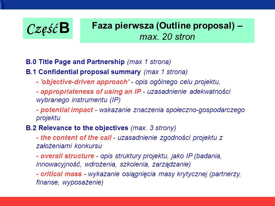 Część B B.0 Title Page and Partnership (max 1 strona) B.1 Confidential proposal summary (max 1 strona) - objective-driven approach - opis ogólnego celu projektu, - appropriateness of using an IP - uzasadnienie adekwatności wybranego instrumentu (IP) - potential impact - wskazanie znaczenia społeczno-gospodarczego projektu B.2 Relevance to the objectives (max.
